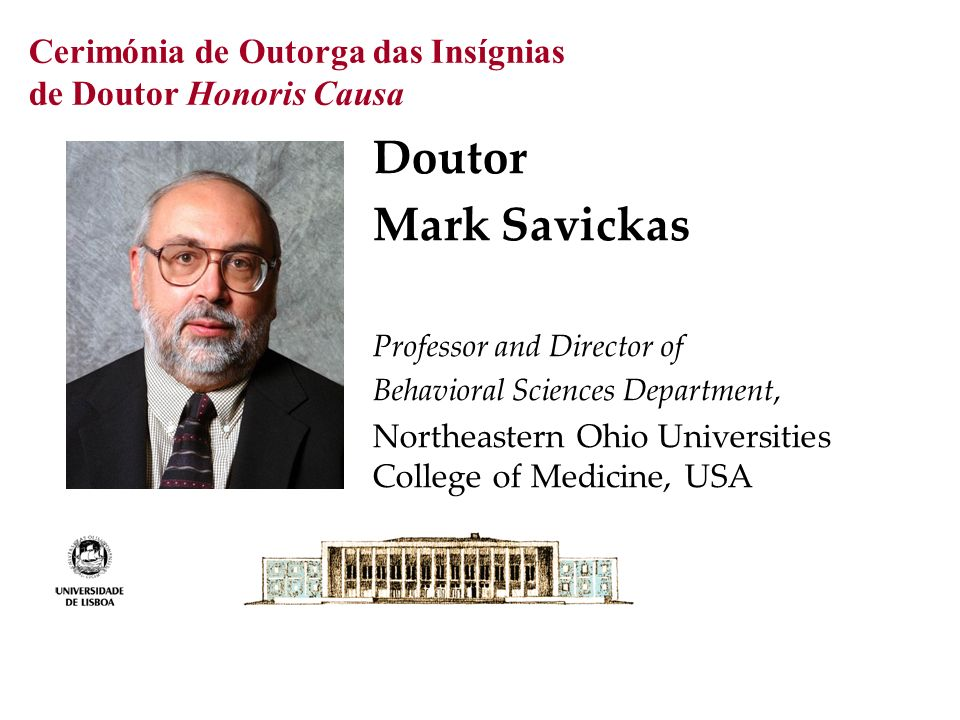 Cerimónia de Outorga das Insígnias de Doutor Honoris Causa Doutor Mark Savickas Professor and Director of Behavioral Sciences Department, Northeastern