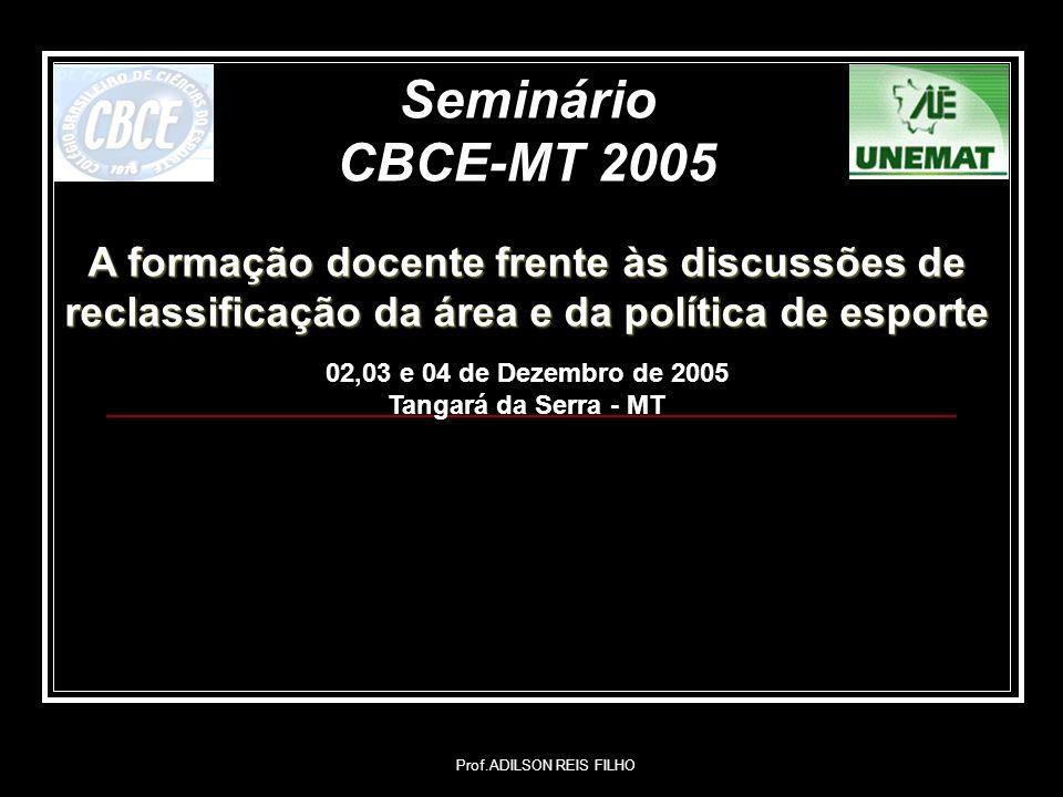 Prof.ADILSON REIS FILHO Seminário CBCE-MT 2005 A formação docente frente às discussões de reclassificação da área e da política de esporte 02,03 e 04 de Dezembro de 2005 Tangará da Serra - MT