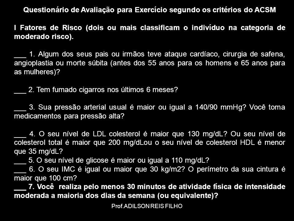 Prof.ADILSON REIS FILHO Questionário de Avaliação para Exercício segundo os critérios do ACSM I Fatores de Risco (dois ou mais classificam o indivíduo na categoria de moderado risco).
