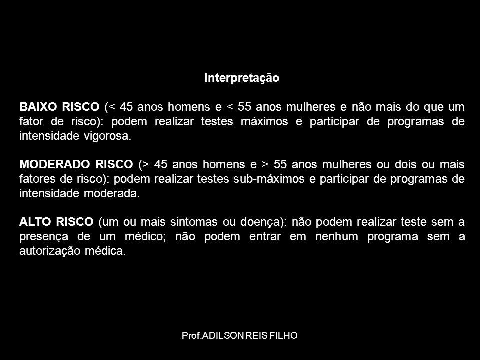 Prof.ADILSON REIS FILHO Interpretação BAIXO RISCO (< 45 anos homens e < 55 anos mulheres e não mais do que um fator de risco): podem realizar testes máximos e participar de programas de intensidade vigorosa.