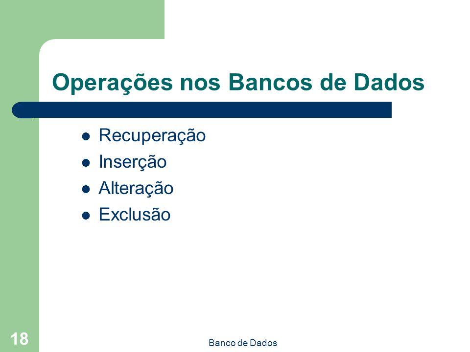 Banco de Dados 18 Operações nos Bancos de Dados Recuperação Inserção Alteração Exclusão