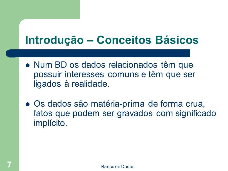 Banco de Dados 7 Introdução – Conceitos Básicos Num BD os dados relacionados têm que possuir interesses comuns e têm que ser ligados à realidade.