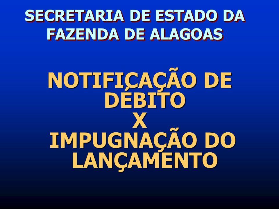 SECRETARIA DE ESTADO DA FAZENDA DE ALAGOAS NOTIFICAÇÃO DE DÉBITO X IMPUGNAÇÃO DO LANÇAMENTO IMPUGNAÇÃO DO LANÇAMENTO