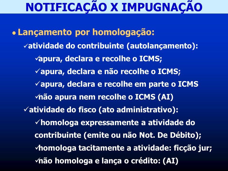 NOTIFICAÇÃO X IMPUGNAÇÃO Lançamento por homologação: atividade do contribuinte (autolançamento): apura, declara e recolhe o ICMS; apura, declara e não recolhe o ICMS; apura, declara e recolhe em parte o ICMS não apura nem recolhe o ICMS (AI) atividade do fisco (ato administrativo): homologa expressamente a atividade do contribuinte (emite ou não Not.
