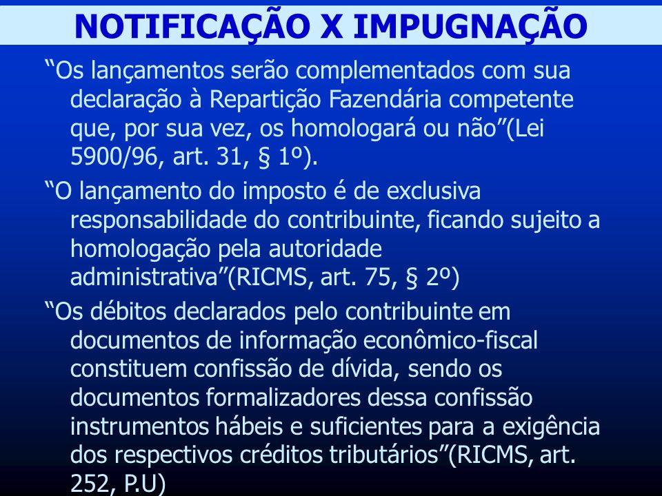 NOTIFICAÇÃO X IMPUGNAÇÃO Os lançamentos serão complementados com sua declaração à Repartição Fazendária competente que, por sua vez, os homologará ou não(Lei 5900/96, art.