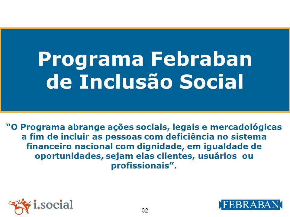 32 Programa Febraban de Inclusão Social O Programa abrange ações sociais, legais e mercadológicas a fim de incluir as pessoas com deficiência no siste
