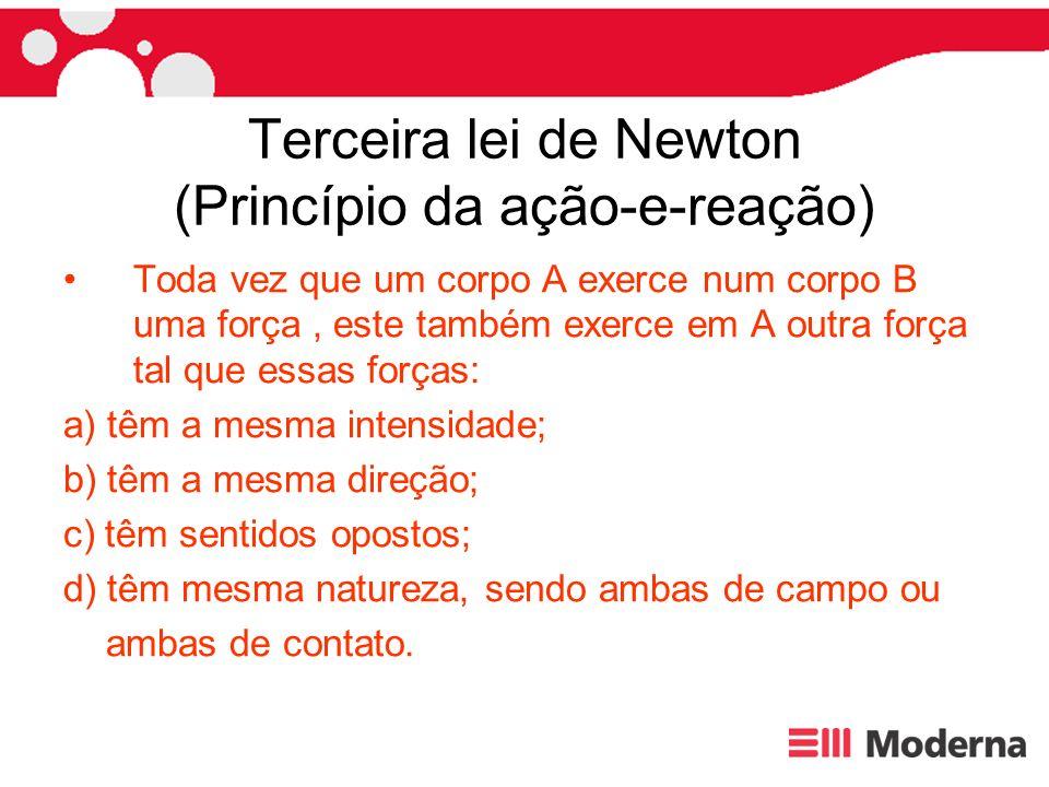 Terceira lei de Newton (Princípio da ação-e-reação) Toda vez que um corpo A exerce num corpo B uma força, este também exerce em A outra força tal que