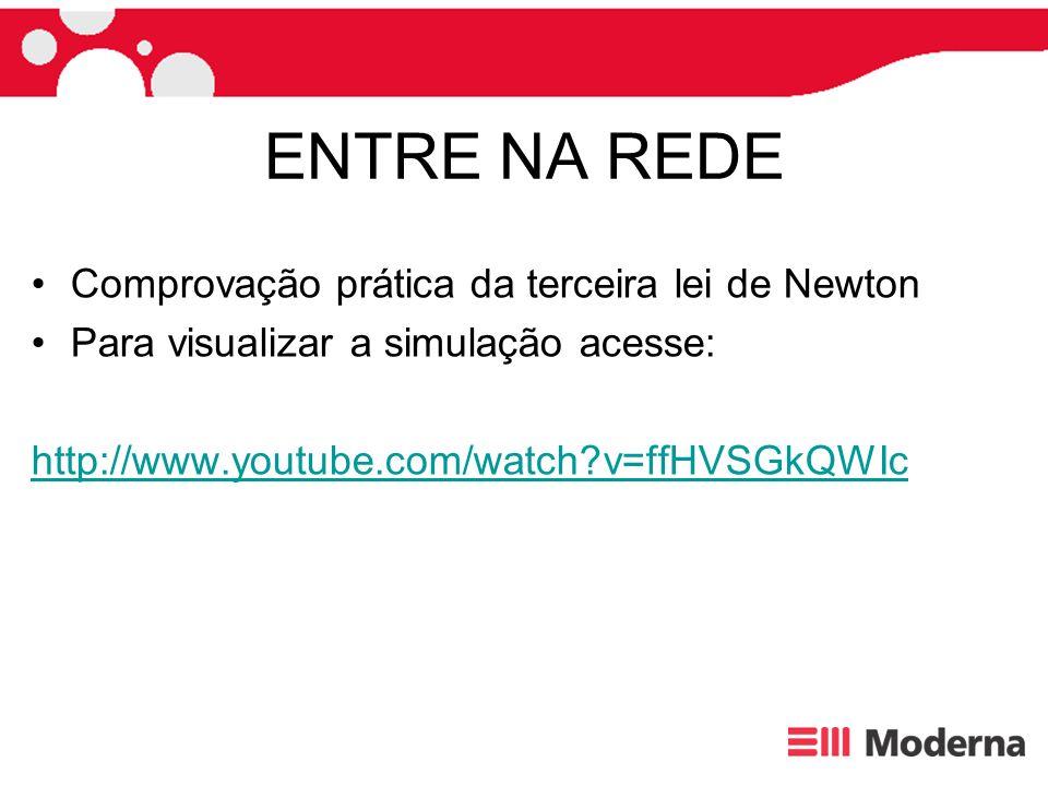 ENTRE NA REDE Comprovação prática da terceira lei de Newton Para visualizar a simulação acesse: http://www.youtube.com/watch?v=ffHVSGkQWIc