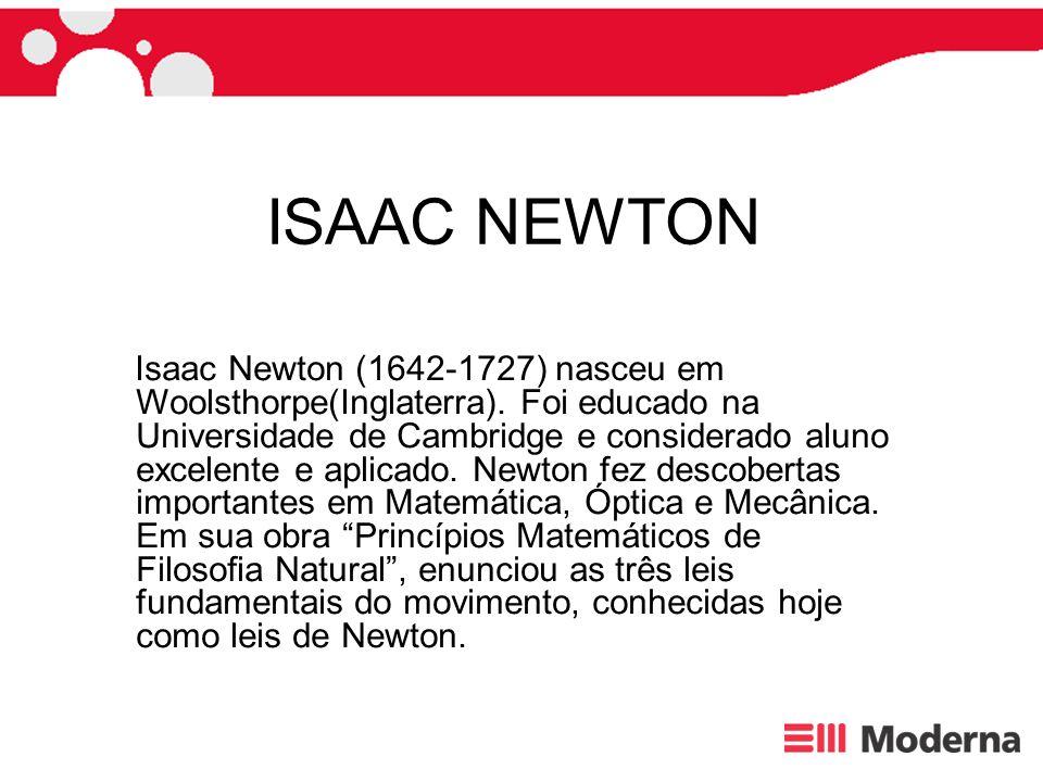 ISAAC NEWTON Isaac Newton (1642-1727) nasceu em Woolsthorpe(Inglaterra). Foi educado na Universidade de Cambridge e considerado aluno excelente e apli