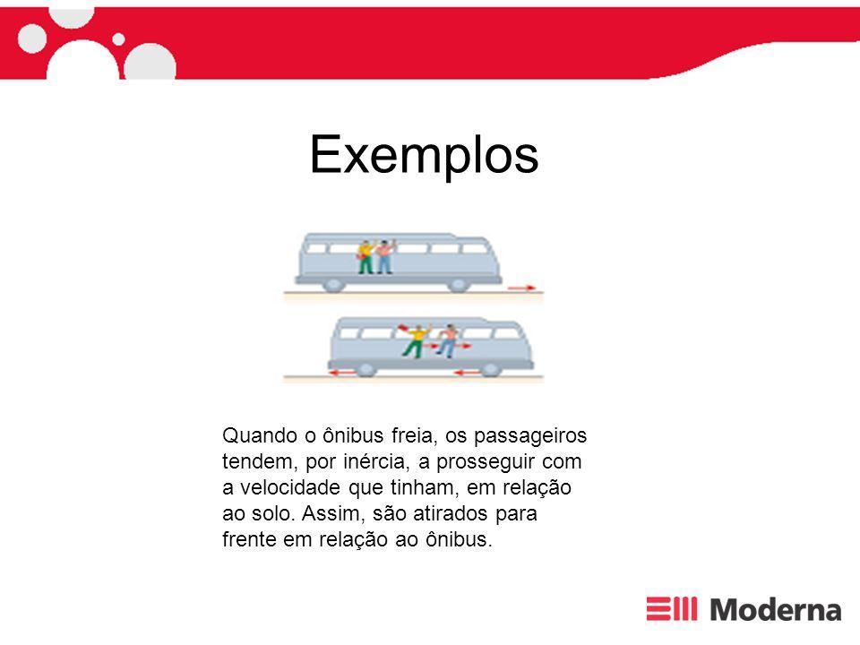 Exemplos Quando o ônibus freia, os passageiros tendem, por inércia, a prosseguir com a velocidade que tinham, em relação ao solo. Assim, são atirados