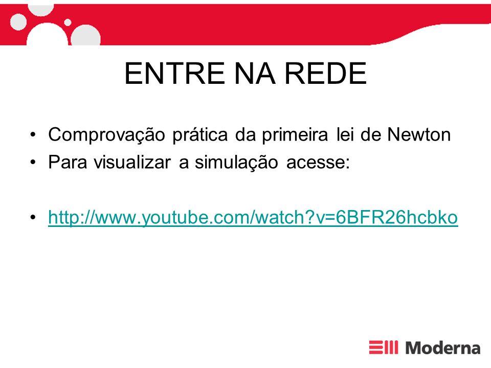 ENTRE NA REDE Comprovação prática da primeira lei de Newton Para visualizar a simulação acesse: http://www.youtube.com/watch?v=6BFR26hcbko