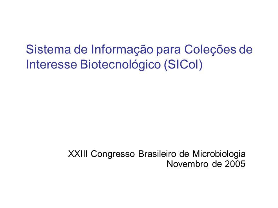 Sistema de Informação para Coleções de Interesse Biotecnológico (SICol) XXIII Congresso Brasileiro de Microbiologia Novembro de 2005