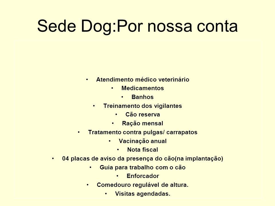 Sede Dog:Por nossa conta Atendimento médico veterinário Medicamentos Banhos Treinamento dos vigilantes Cão reserva Ração mensal Tratamento contra pulg
