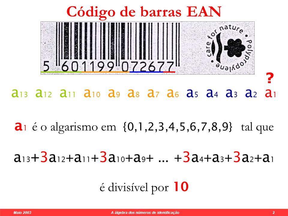 Maio 2003 A álgebra dos números de identificação 2 Código de barras EAN a 13 a 12 a 11 a 10 a 9 a 8 a 7 a 6 a 5 a 4 a 3 a 2 a 1 a 1 é o algarismo em {0,1,2,3,4,5,6,7,8,9} tal que a 13 +3a 12 + a 11 + 3a 10 + a 9 +...