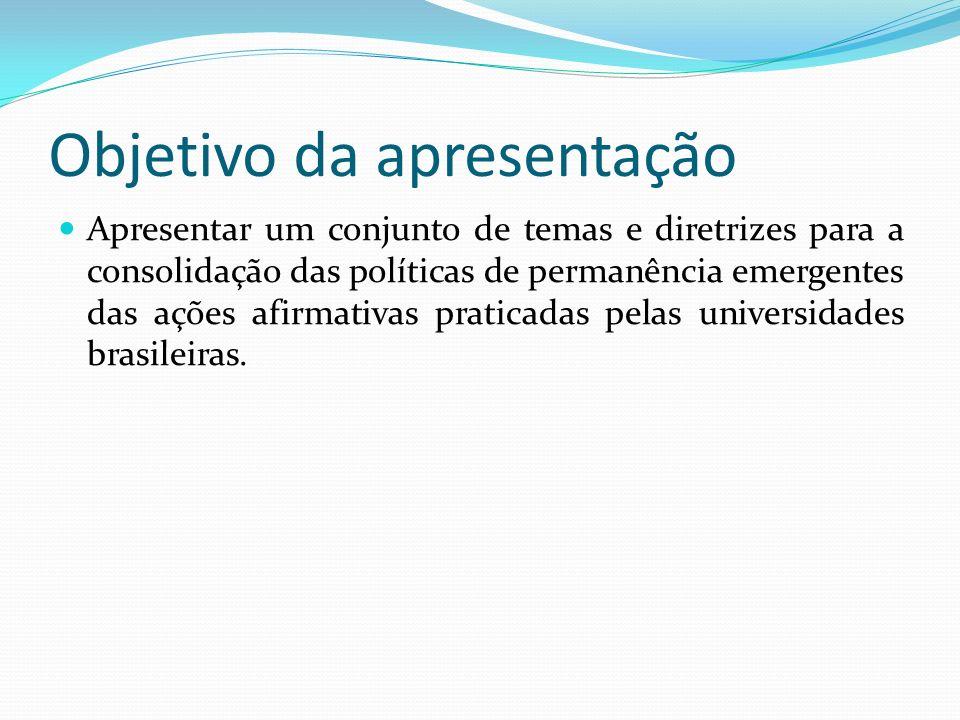 Objetivo da apresentação Apresentar um conjunto de temas e diretrizes para a consolidação das políticas de permanência emergentes das ações afirmativas praticadas pelas universidades brasileiras.