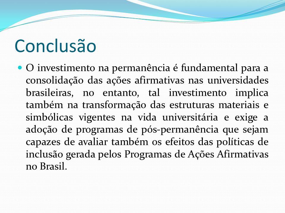 Conclusão O investimento na permanência é fundamental para a consolidação das ações afirmativas nas universidades brasileiras, no entanto, tal investimento implica também na transformação das estruturas materiais e simbólicas vigentes na vida universitária e exige a adoção de programas de pós-permanência que sejam capazes de avaliar também os efeitos das políticas de inclusão gerada pelos Programas de Ações Afirmativas no Brasil.