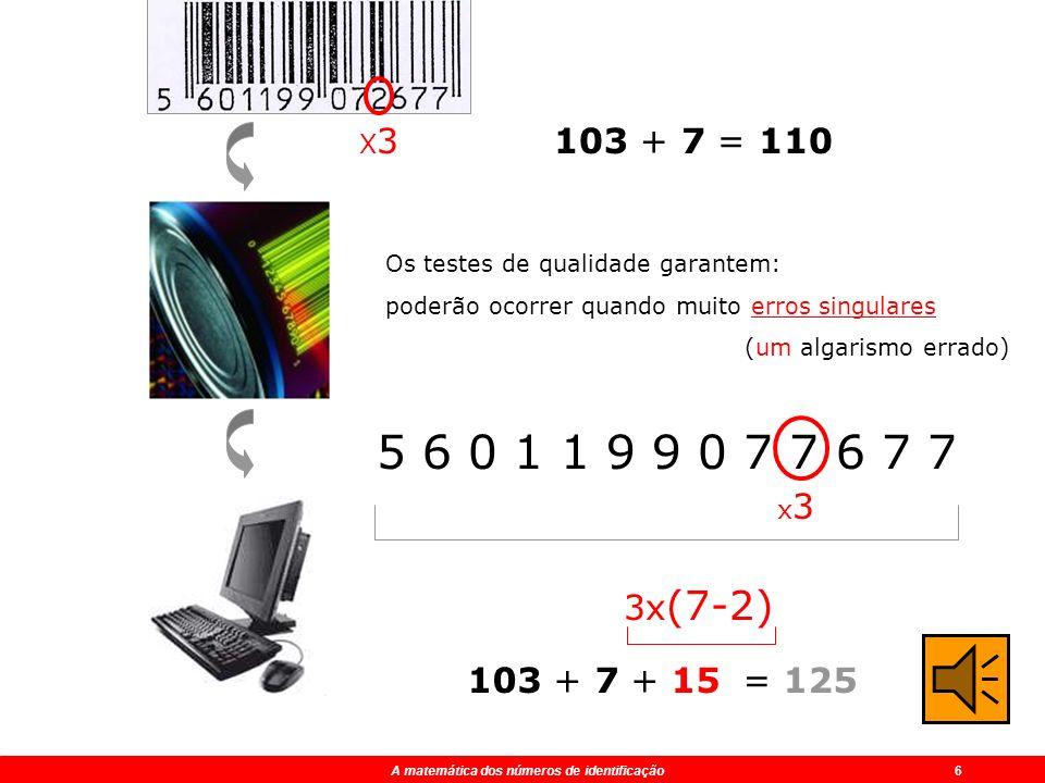 A matemática dos números de identificação 4 5 6 0 1 1 9 9 0 7 2 6 7 ? x 3 x 3 x 3 x 3 x 3 x 3 Código de barras EAN 5 0 1 9 7 6 ? 103110 + 7 =+ ? =+ ?