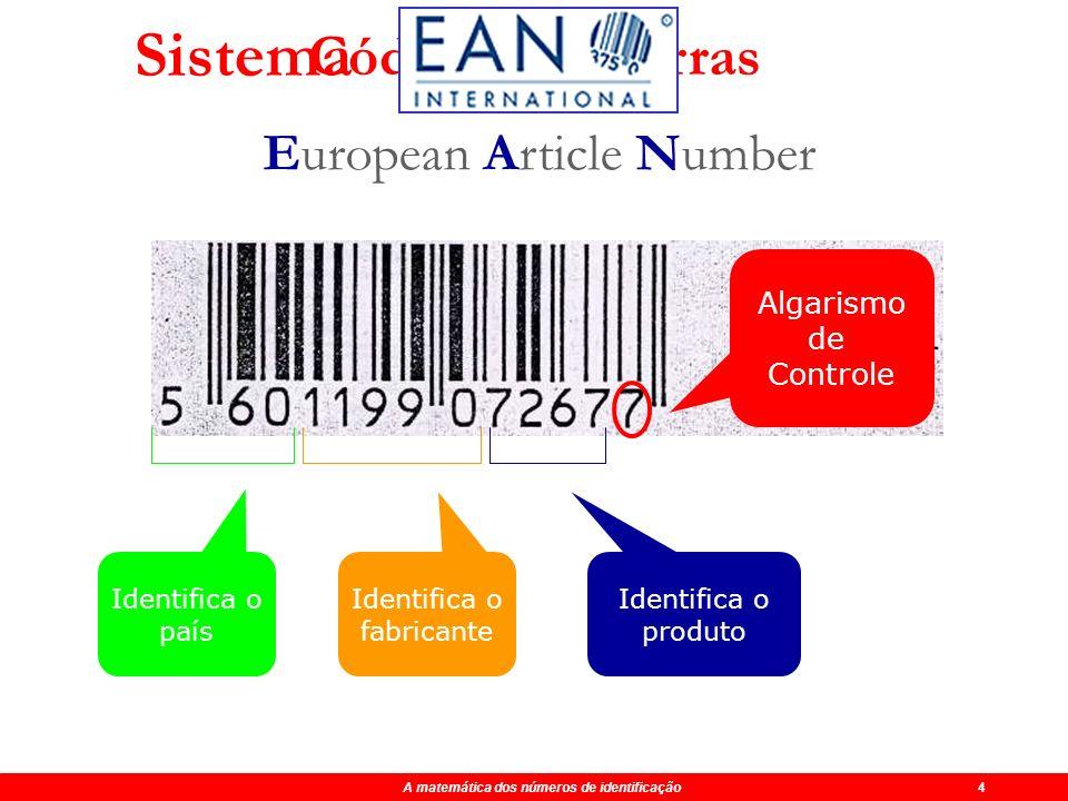 A matemática dos números de identificação 4 Identifica o fabricante Códigos de barras Identifica o produto Algarismo de Controle Identifica o país European Article Number Sistema