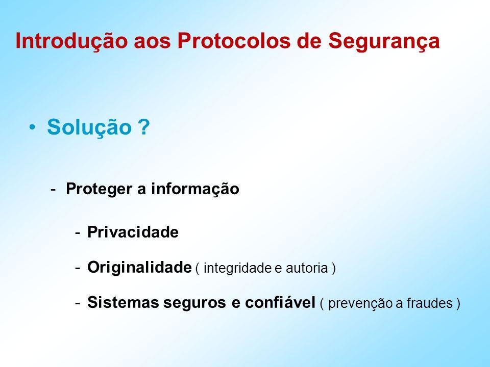 Introdução aos Protocolos de Segurança -Proteger a informação -Privacidade -Originalidade ( integridade e autoria ) -Sistemas seguros e confiável ( pr