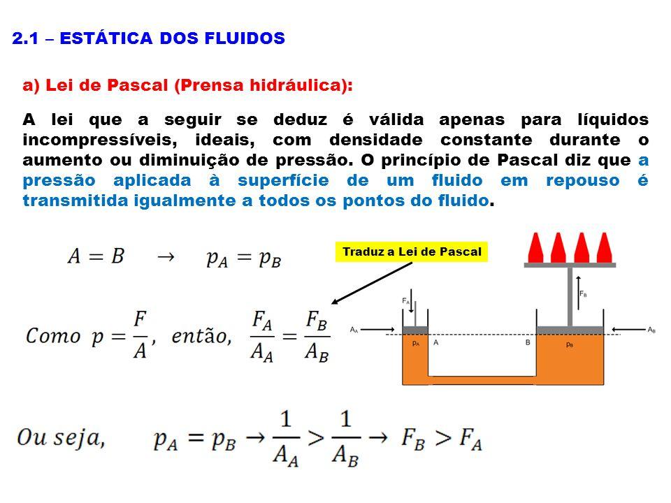 2.1 – ESTÁTICA DOS FLUIDOS a) Lei de Pascal (Prensa hidráulica): A lei que a seguir se deduz é válida apenas para líquidos incompressíveis, ideais, com densidade constante durante o aumento ou diminuição de pressão.