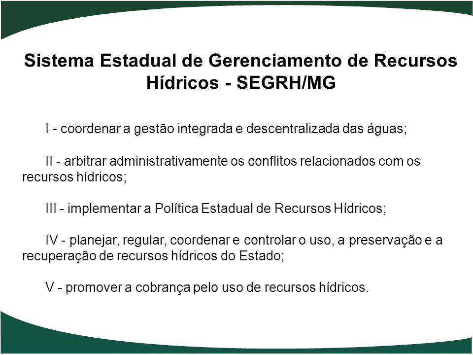 Sistema Estadual de Gerenciamento de Recursos Hídricos - SEGRH/MG I - coordenar a gestão integrada e descentralizada das águas; II - arbitrar administ