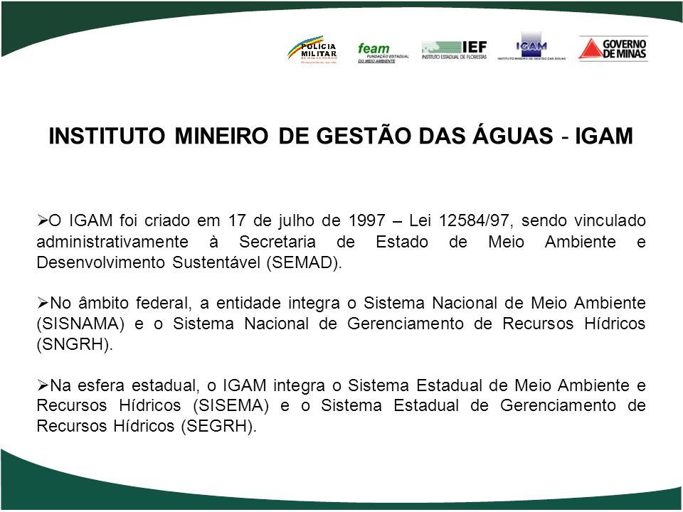 INSTITUTO MINEIRO DE GESTÃO DAS ÁGUAS - IGAM O IGAM foi criado em 17 de julho de 1997 – Lei 12584/97, sendo vinculado administrativamente à Secretaria
