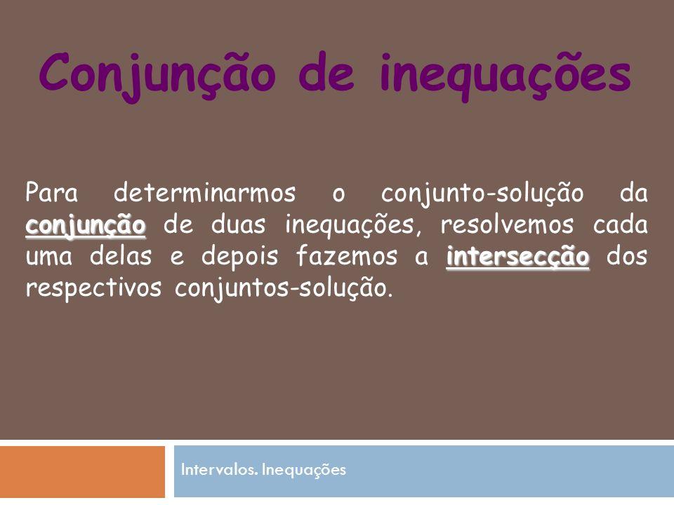 Conjunção de inequações Para determinarmos o conjunto-solução da conjunção de duas inequações, resolvemos cada uma delas e depois fazemos a i ii intersecção dos respectivos conjuntos-solução.