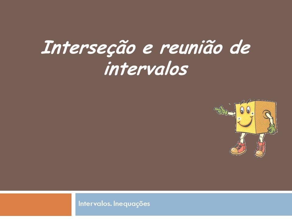 Interseção e reunião de intervalos Intervalos. Inequações