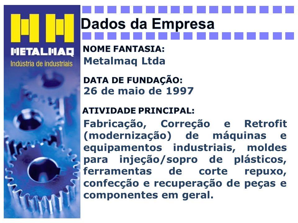 Metalmaq Ltda 26 de maio de 1997 Fabricação, Correção e Retrofit (modernização) de máquinas e equipamentos industriais, moldes para injeção/sopro de p