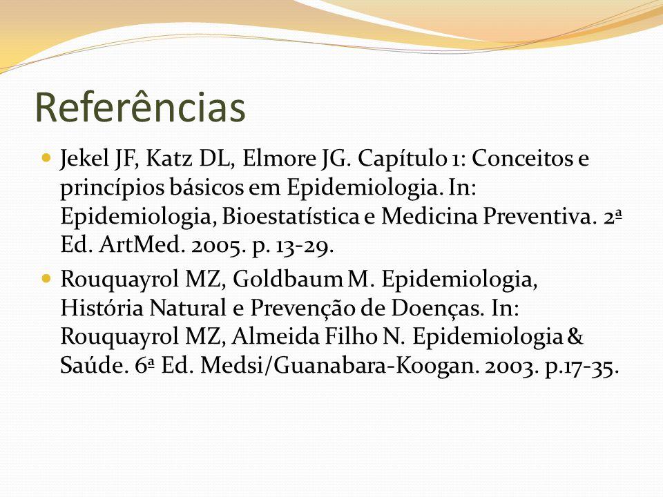 Referências Jekel JF, Katz DL, Elmore JG. Capítulo 1: Conceitos e princípios básicos em Epidemiologia. In: Epidemiologia, Bioestatística e Medicina Pr