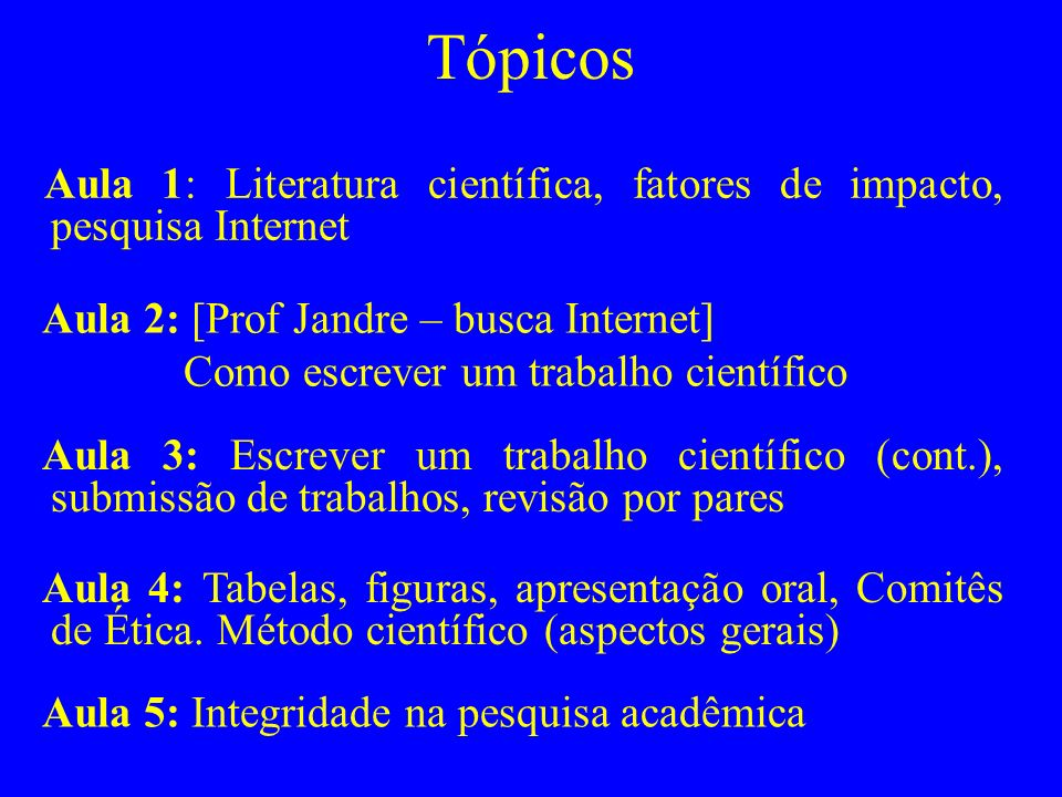 Tópicos Aula 1: Literatura científica, fatores de impacto, pesquisa Internet Aula 2: [Prof Jandre – busca Internet] Como escrever um trabalho científi