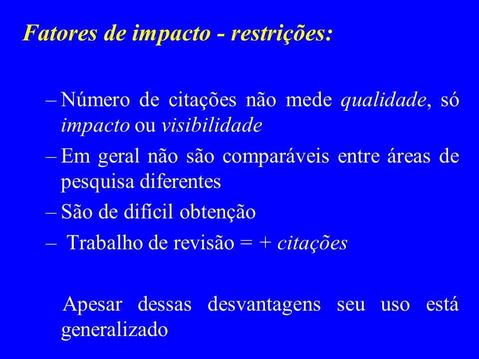 Fatores de impacto - restrições: –Número de citações não mede qualidade, só impacto ou visibilidade –Em geral não são comparáveis entre áreas de pesqu