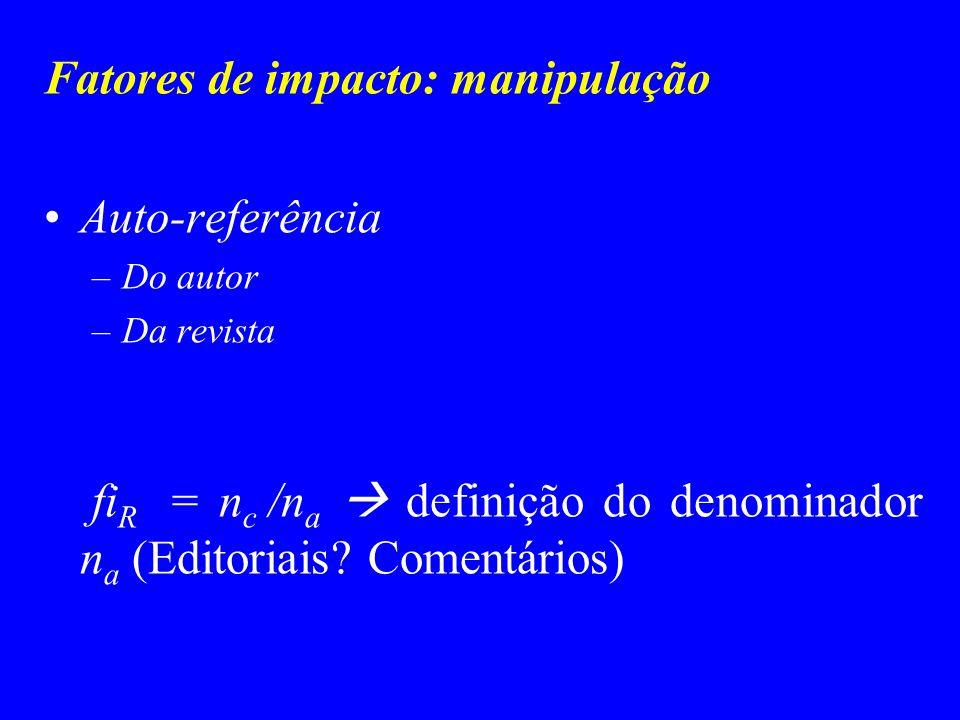 Fatores de impacto: manipulação Auto-referência –Do autor –Da revista fi R = n c /n a definição do denominador n a (Editoriais? Comentários)