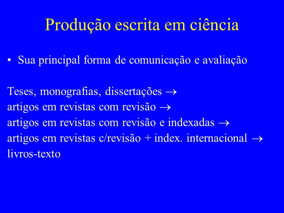 Produção escrita em ciência Sua principal forma de comunicação e avaliação Teses, monografias, dissertações artigos em revistas com revisão artigos em