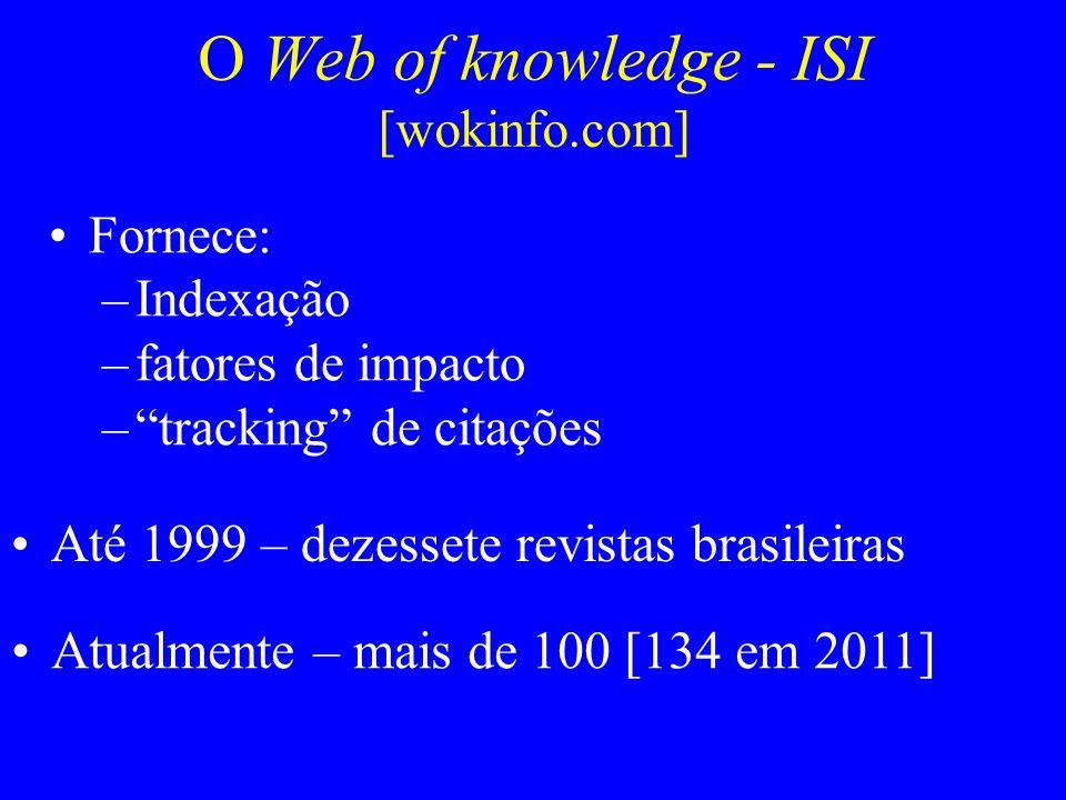 O Web of knowledge - ISI [wokinfo.com] Fornece: –Indexação –fatores de impacto –tracking de citações Até 1999 – dezessete revistas brasileiras Atualme