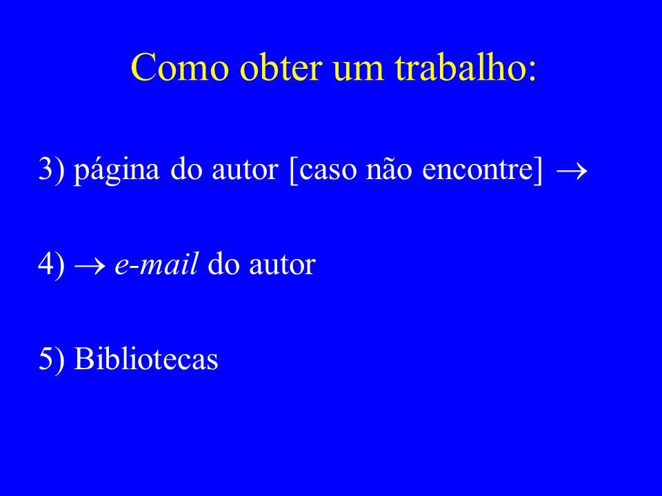 Como obter um trabalho: 3) página do autor [caso não encontre] 4) e-mail do autor 5) Bibliotecas