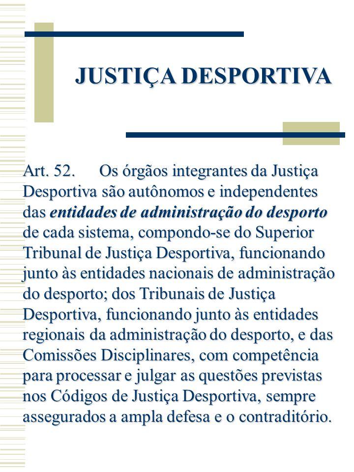 JUSTIÇA DESPORTIVA Art. 52. Os órgãos integrantes da Justiça Desportiva são autônomos e independentes das entidades de administração do desporto de ca
