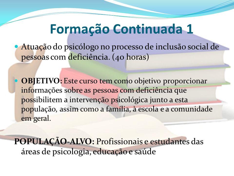 Formação Continuada 1 Atuação do psicólogo no processo de inclusão social de pessoas com deficiência. (40 horas) OBJETIVO: Este curso tem como objetiv