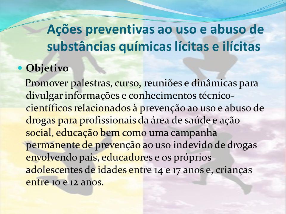 Ações preventivas ao uso e abuso de substâncias químicas lícitas e ilícitas Objetivo Promover palestras, curso, reuniões e dinâmicas para divulgar inf