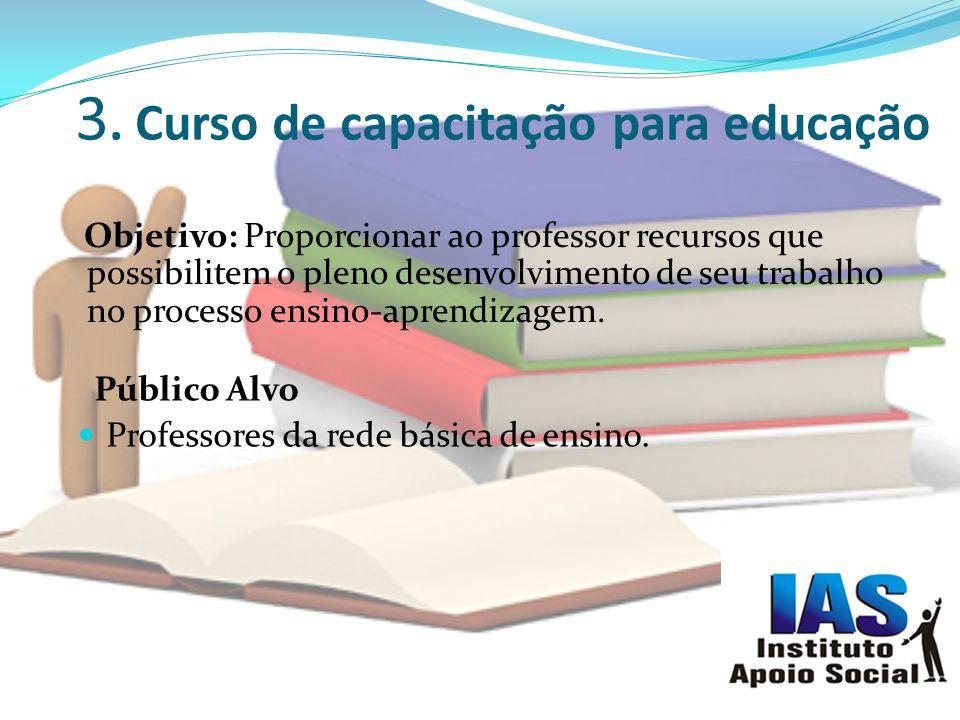 3. Curso de capacitação para educação Objetivo: Proporcionar ao professor recursos que possibilitem o pleno desenvolvimento de seu trabalho no process
