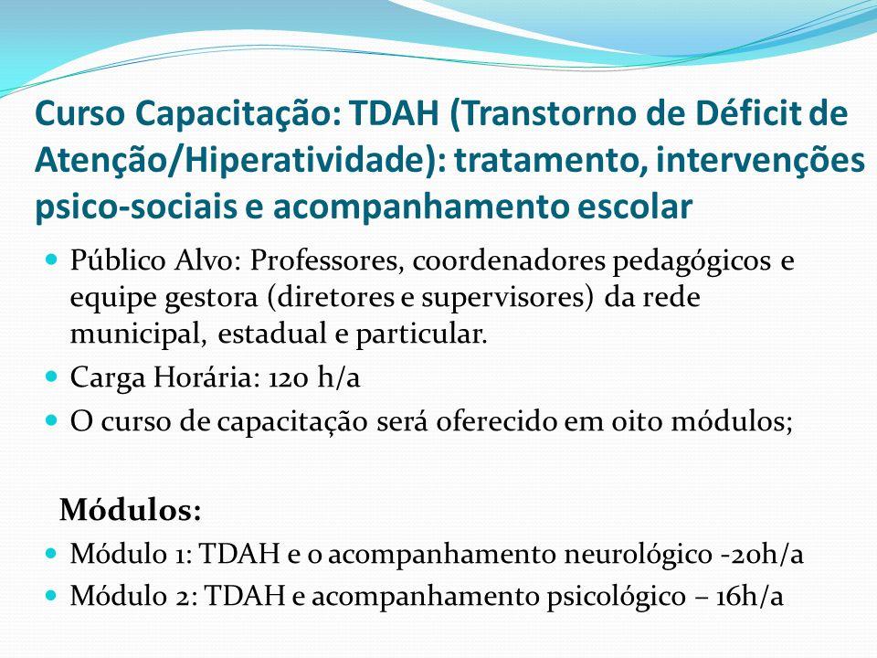 Curso Capacitação: TDAH (Transtorno de Déficit de Atenção/Hiperatividade): tratamento, intervenções psico-sociais e acompanhamento escolar Módulo 3: TDAH e suas repercussões na aprendizagem e escolaridade – 20h/a Módulo 4: TDAH e os transtornos fonológicos – 12h/a Módulo 5: Educação psicomotora – 8h/a Módulo 6: TDAH: o impacto na família, na escola e na sociedade – 16h/a Módulo 7: Gestão escolar e diretrizes para a educação inclusiva – 12h/a Módulo 8: Estudos de caso e práticas de intervenção pedagógica, psicopedagógica, fonológica e de terapia ocupacional.