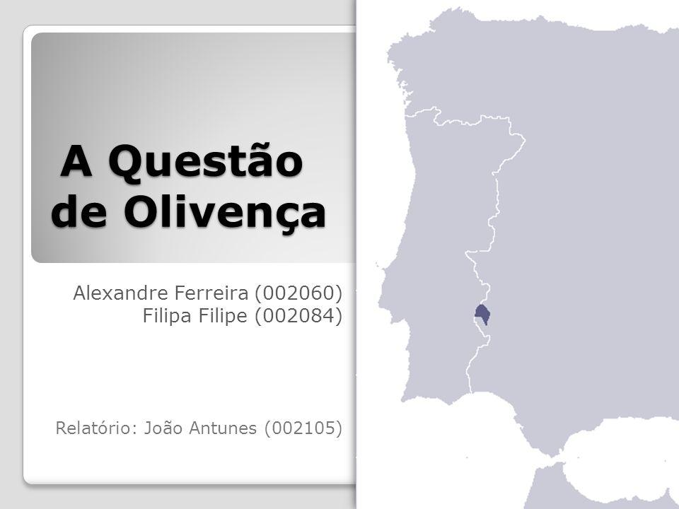 A Questão de Olivença Alexandre Ferreira (002060) Filipa Filipe (002084) Relatório: João Antunes (002105)