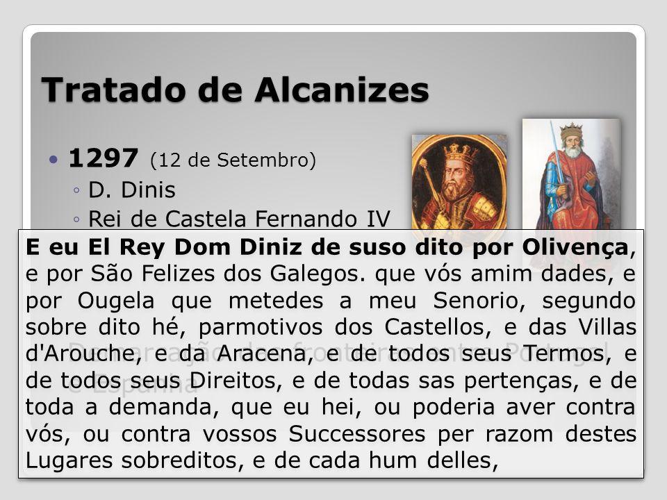Tratado de Alcanizes 1297 (12 de Setembro) D. Dinis Rei de Castela Fernando IV Demarcação das fronteiras entre Portugal e Espanha E eu El Rey Dom Dini