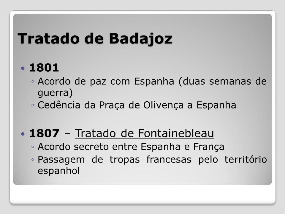 Tratado de Badajoz 1801 Acordo de paz com Espanha (duas semanas de guerra) Cedência da Praça de Olivença a Espanha 1807 – Tratado de Fontainebleau Aco