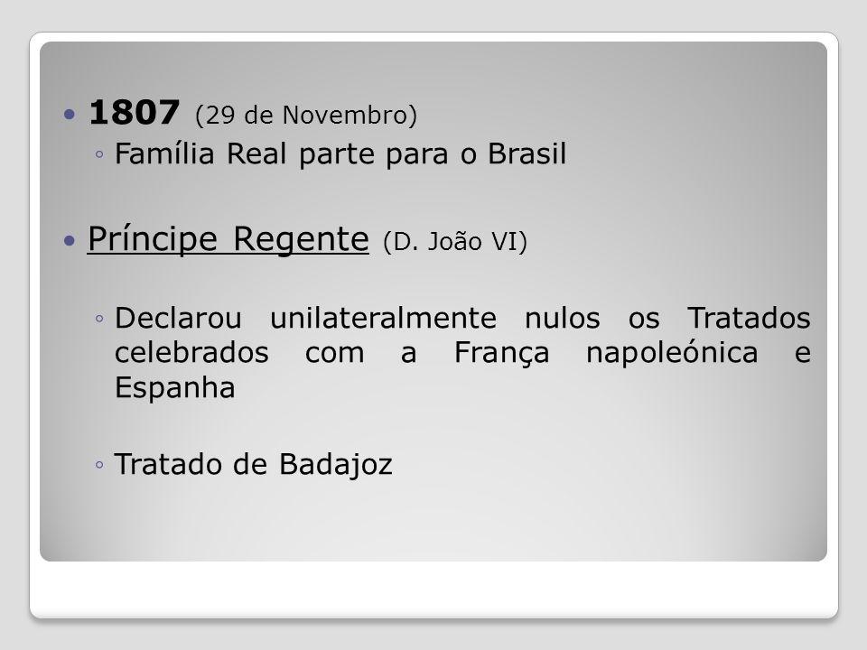 1807 (29 de Novembro) Família Real parte para o Brasil Príncipe Regente (D. João VI) Declarou unilateralmente nulos os Tratados celebrados com a Franç