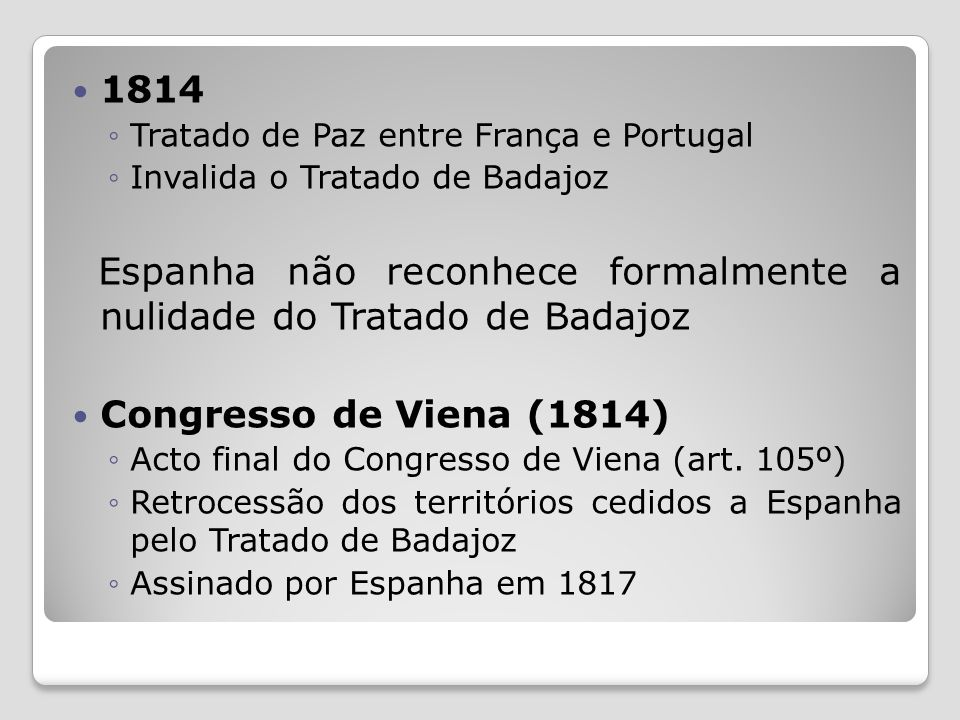 1814 Tratado de Paz entre França e Portugal Invalida o Tratado de Badajoz Espanha não reconhece formalmente a nulidade do Tratado de Badajoz Congresso