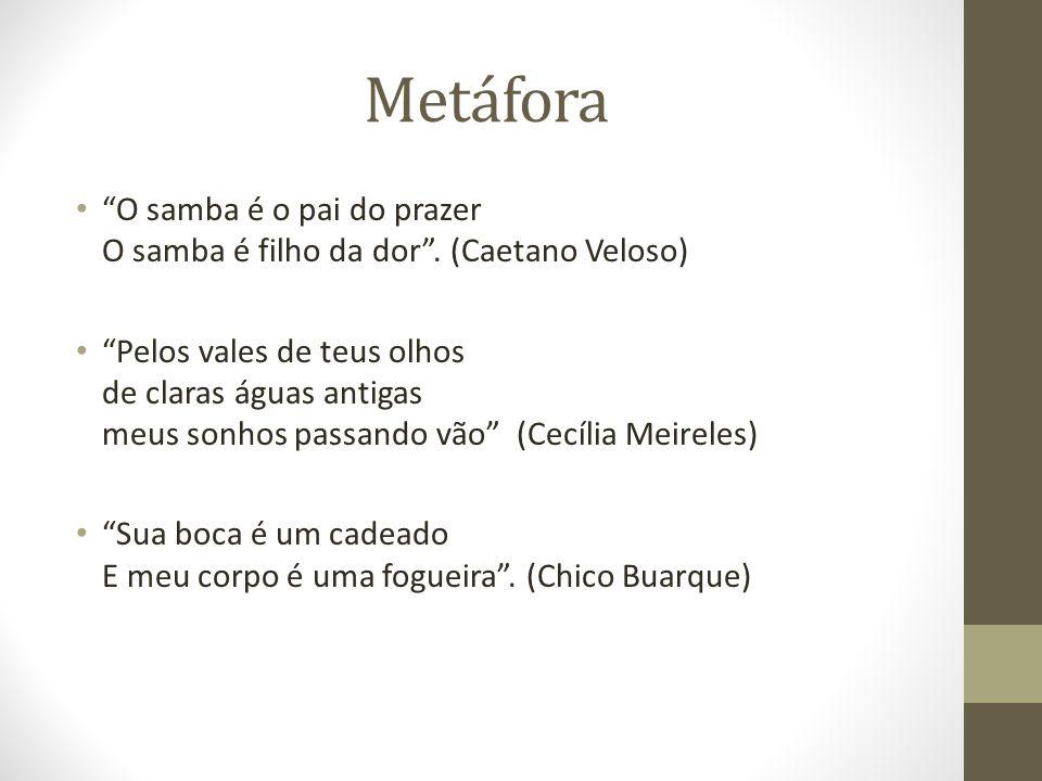 Metáfora O samba é o pai do prazer O samba é filho da dor. (Caetano Veloso) Pelos vales de teus olhos de claras águas antigas meus sonhos passando vão