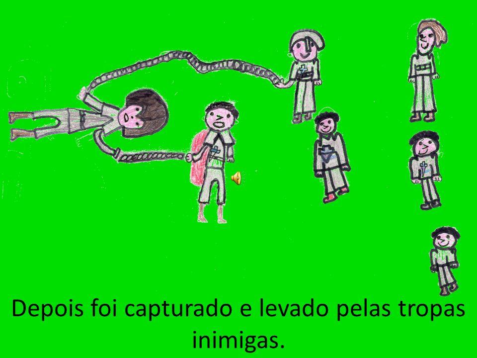 Depois foi capturado e levado pelas tropas inimigas.