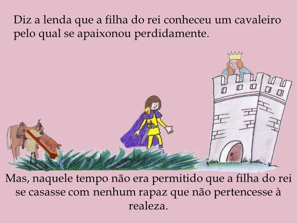 Diz a lenda que a filha do rei conheceu um cavaleiro pelo qual se apaixonou perdidamente. Mas, naquele tempo não era permitido que a filha do rei se c
