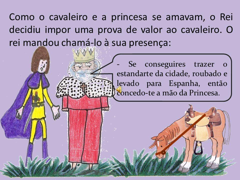 Como o cavaleiro e a princesa se amavam, o Rei decidiu impor uma prova de valor ao cavaleiro. O rei mandou chamá-lo à sua presença: - Se conseguires t
